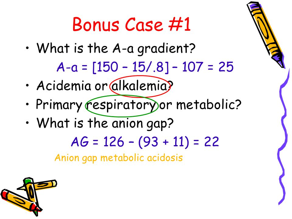 Bonus Case #1 What is the A-a gradient. A-a = [150 – 15/.8] – 107 = 25 Acidemia or alkalemia.