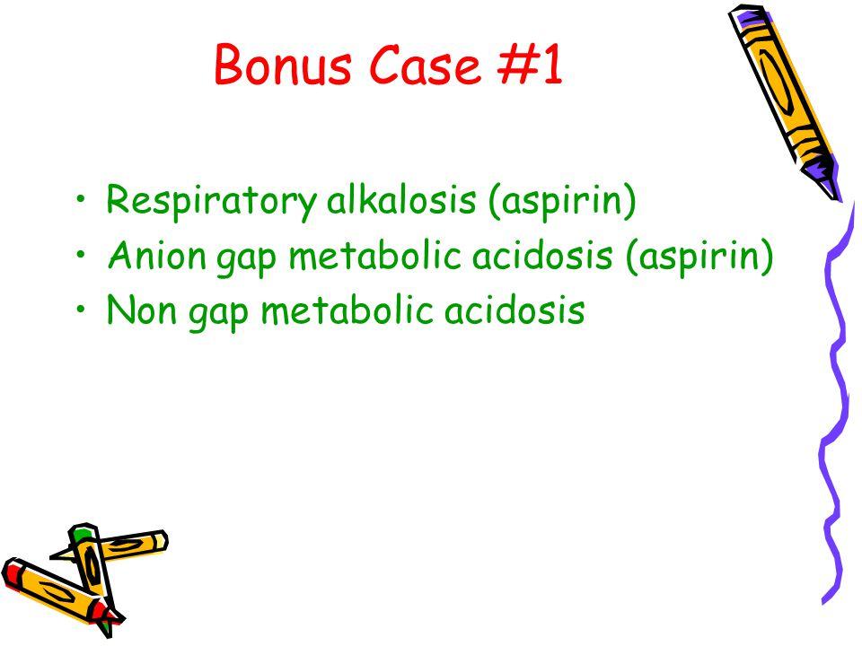 Bonus Case #1 Respiratory alkalosis (aspirin) Anion gap metabolic acidosis (aspirin) Non gap metabolic acidosis
