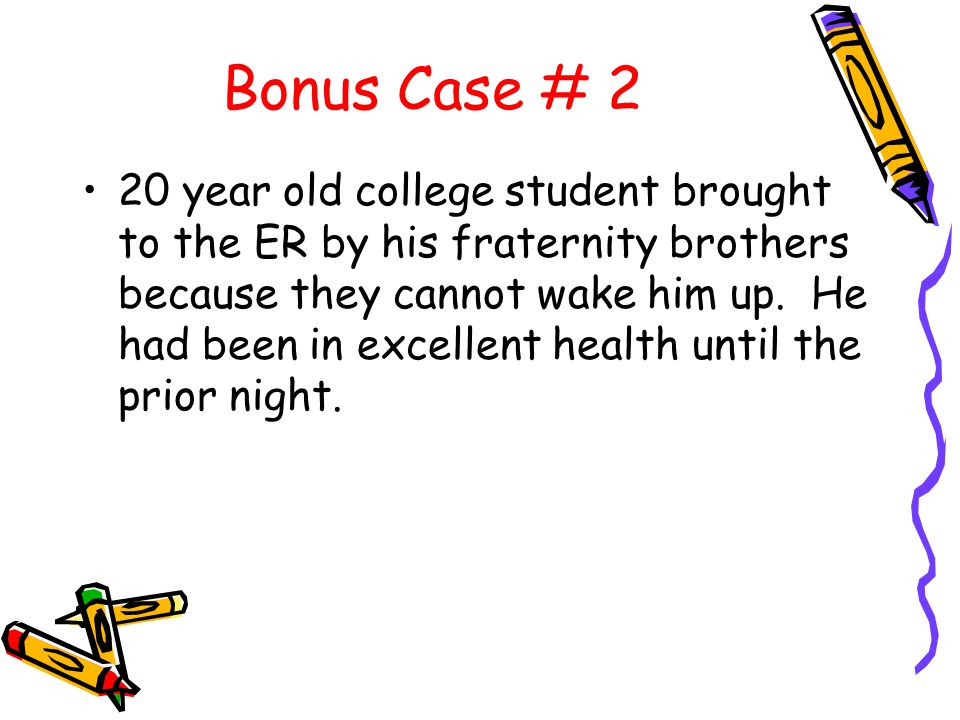 Bonus Case # 2 20 year old college student brought to the ER by his fraternity brothers because they cannot wake him up.