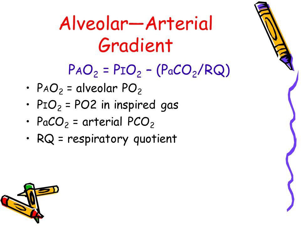 Alveolar—Arterial Gradient P A O 2 = P I O 2 – (P a CO 2 /RQ) P A O 2 = alveolar PO 2 P I O 2 = PO2 in inspired gas P a CO 2 = arterial PCO 2 RQ = respiratory quotient