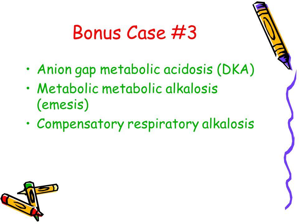 Bonus Case #3 Anion gap metabolic acidosis (DKA) Metabolic metabolic alkalosis (emesis) Compensatory respiratory alkalosis