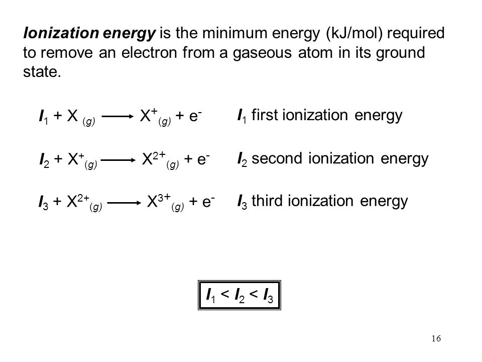 16 Ionization energy is the minimum energy (kJ/mol) required to remove an electron from a gaseous atom in its ground state.
