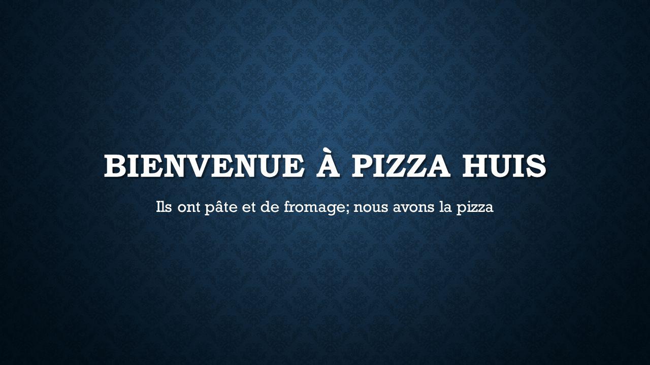 BIENVENUE À PIZZA HUIS Ils ont pâte et de fromage; nous avons la pizza