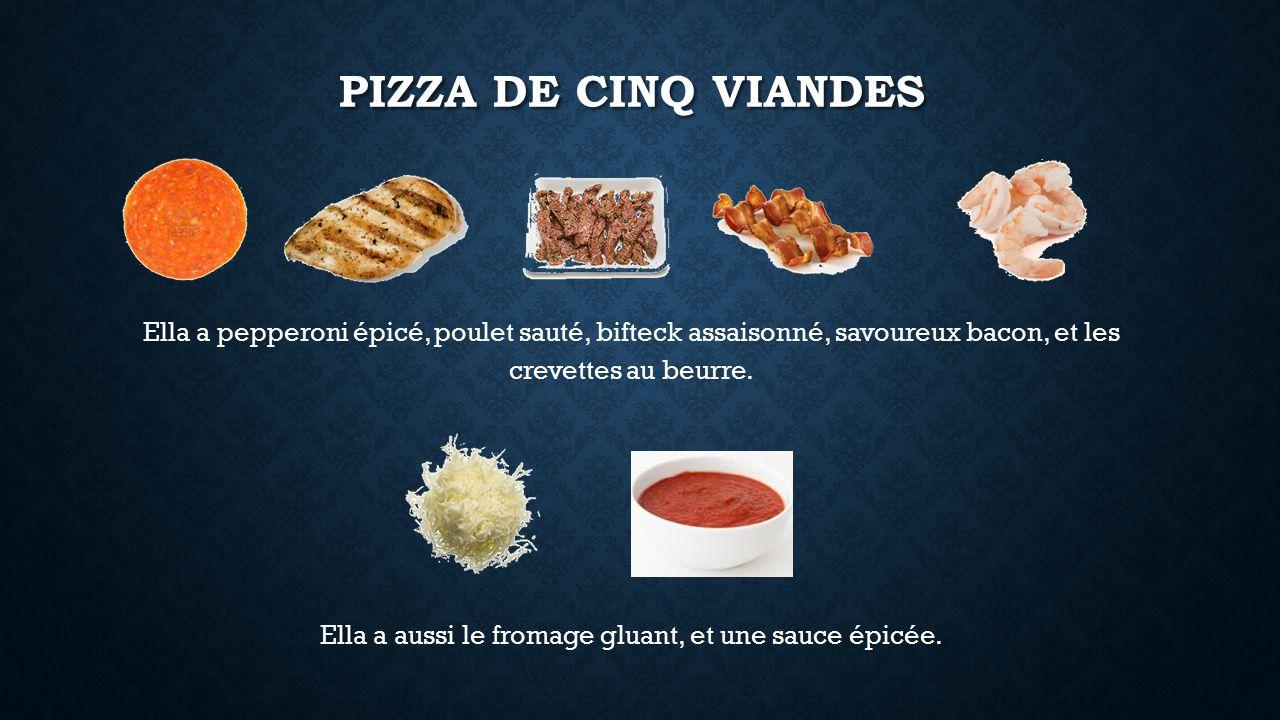 PIZZA DE CINQ VIANDES Ella a pepperoni épicé, poulet sauté, bifteck assaisonné, savoureux bacon, et les crevettes au beurre.