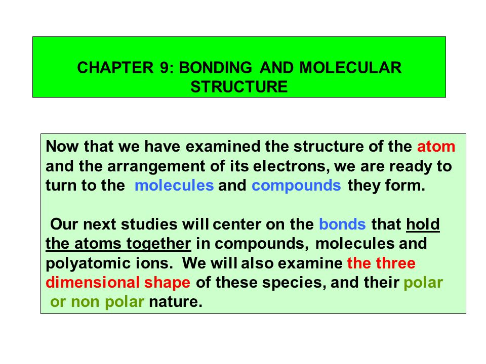 CHAPTER 9: BONDING AND MOLECULAR STRUCTURE Now that we have examined the structure of the atom and the arrangement of its electrons, we are ready to t