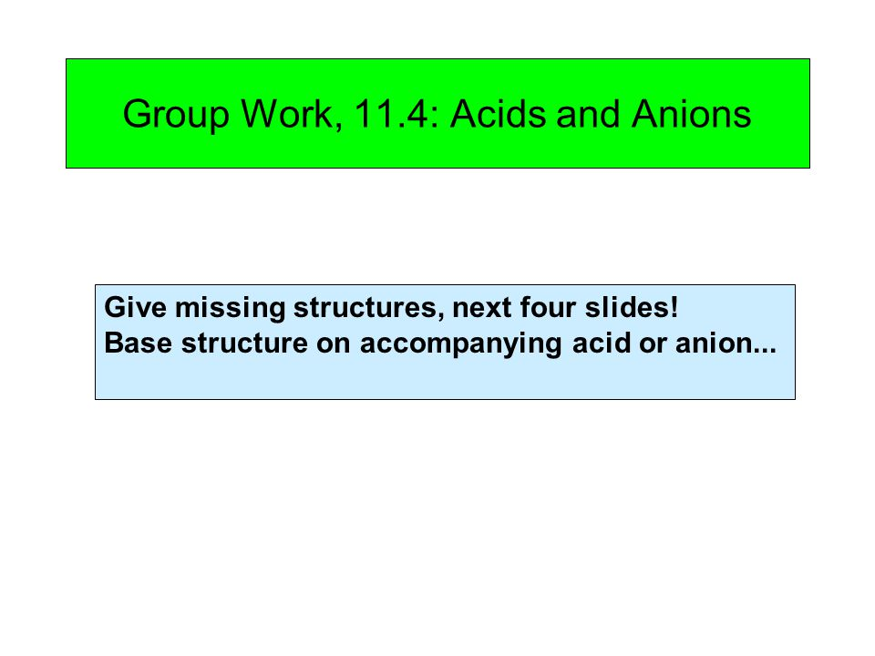 Group Work, 11.4: Acids and Anions Give missing structures, next four slides! Base structure on accompanying acid or anion...