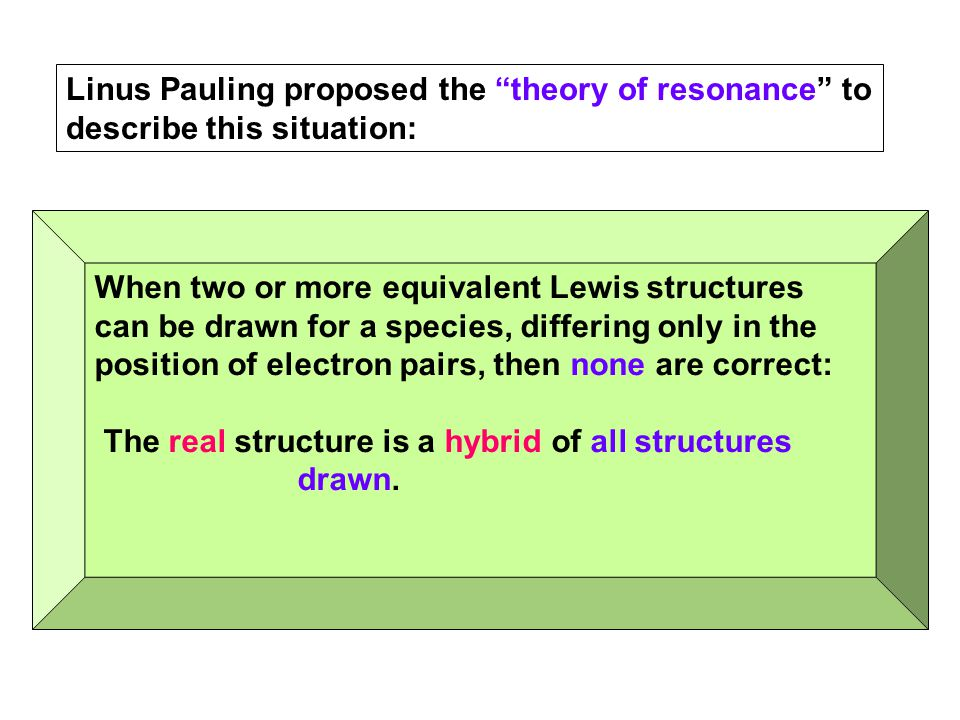 "Linus Pauling proposed the ""theory of resonance"" to describe this situation: When two or more equivalent Lewis structures can be drawn for a species,"