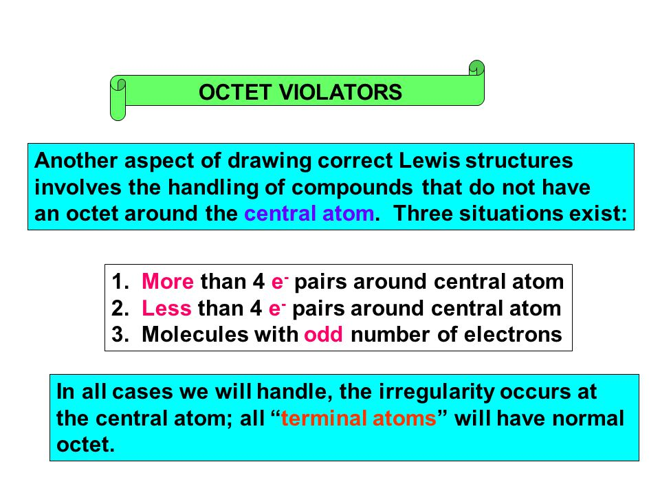OCTET VIOLATORS Another aspect of drawing correct Lewis structures involves the handling of compounds that do not have an octet around the central ato