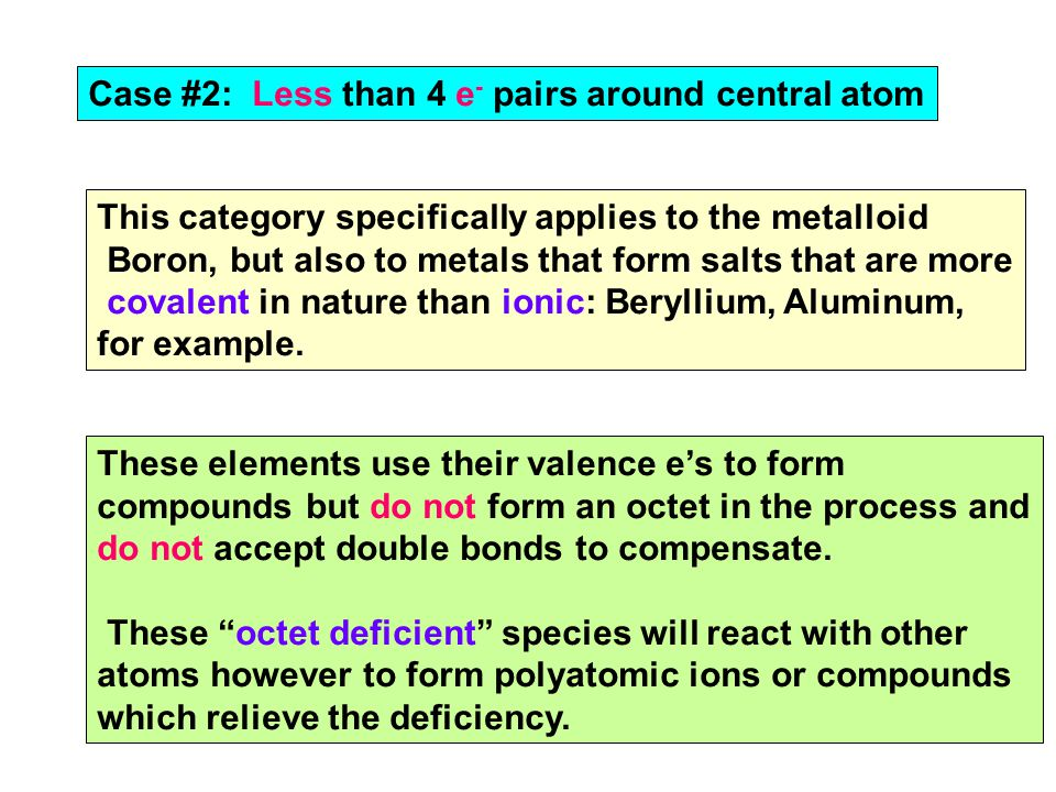 Case #2: Less than 4 e - pairs around central atom This category specifically applies to the metalloid Boron, but also to metals that form salts that