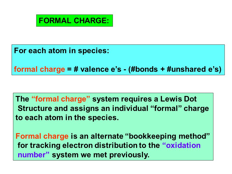 "For each atom in species: formal charge = # valence e's - (#bonds + #unshared e's) FORMAL CHARGE: The ""formal charge"" system requires a Lewis Dot Stru"