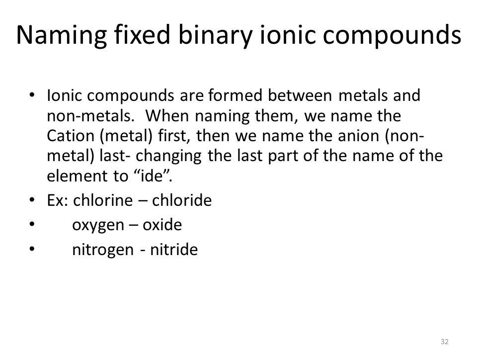 Some common binary ionic compounds: NaCl – table salt KCl – potash AlCl 3 antiperspirant CaCl 2 – road salt 31