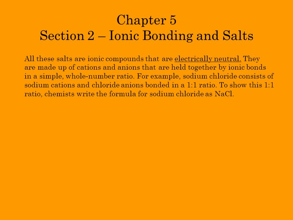 Chapter 5 Section 2 – Ionic Bonding and Salts All these salts are ionic compounds that are electrically neutral. They are made up of cations and anion