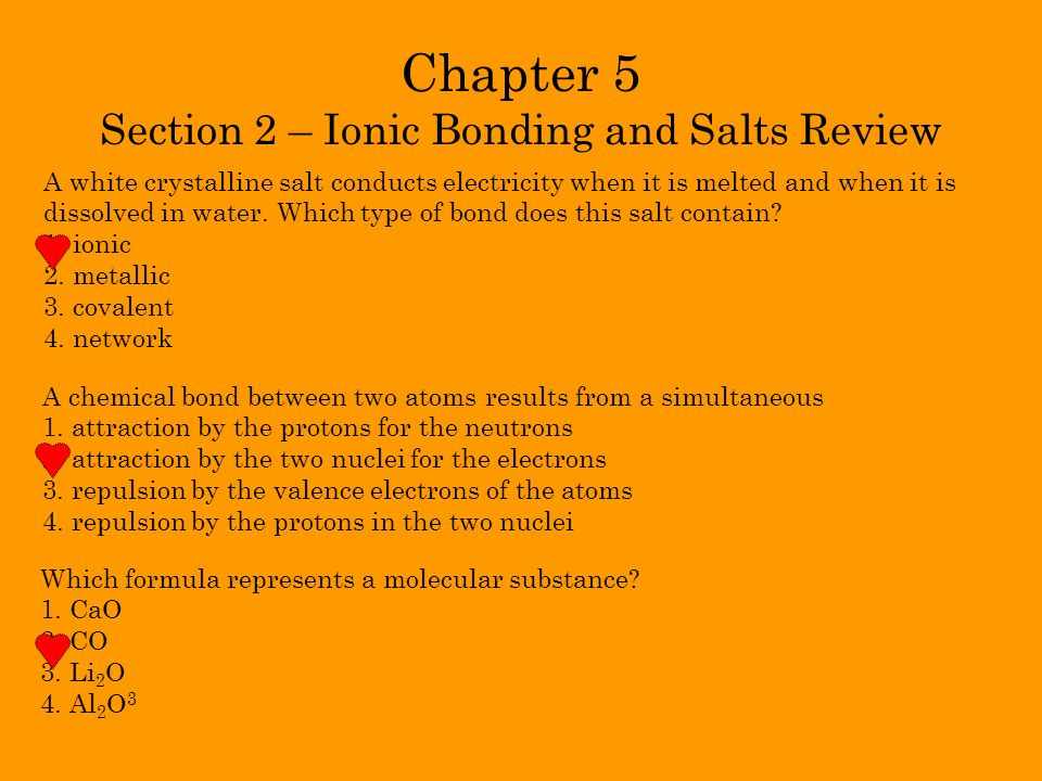 Chapter 5 Section 2 – Ionic Bonding and Salts Review A white crystalline salt conducts electricity when it is melted and when it is dissolved in water