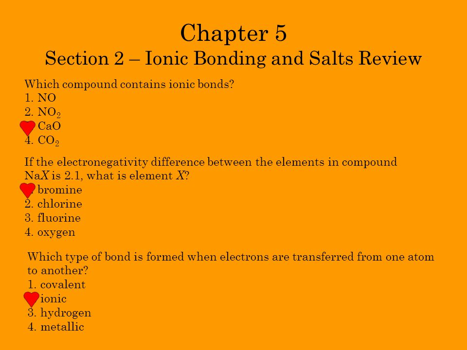 Chapter 5 Section 2 – Ionic Bonding and Salts Review Which compound contains ionic bonds? 1. NO 2. NO 2 3. CaO 4. CO 2 If the electronegativity differ