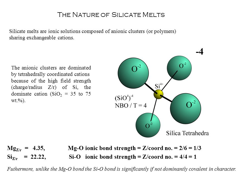 The Nature of Silicate Melts Silicate melts are ionic solutions composed of anionic clusters (or polymers) sharing exchangeable cations.