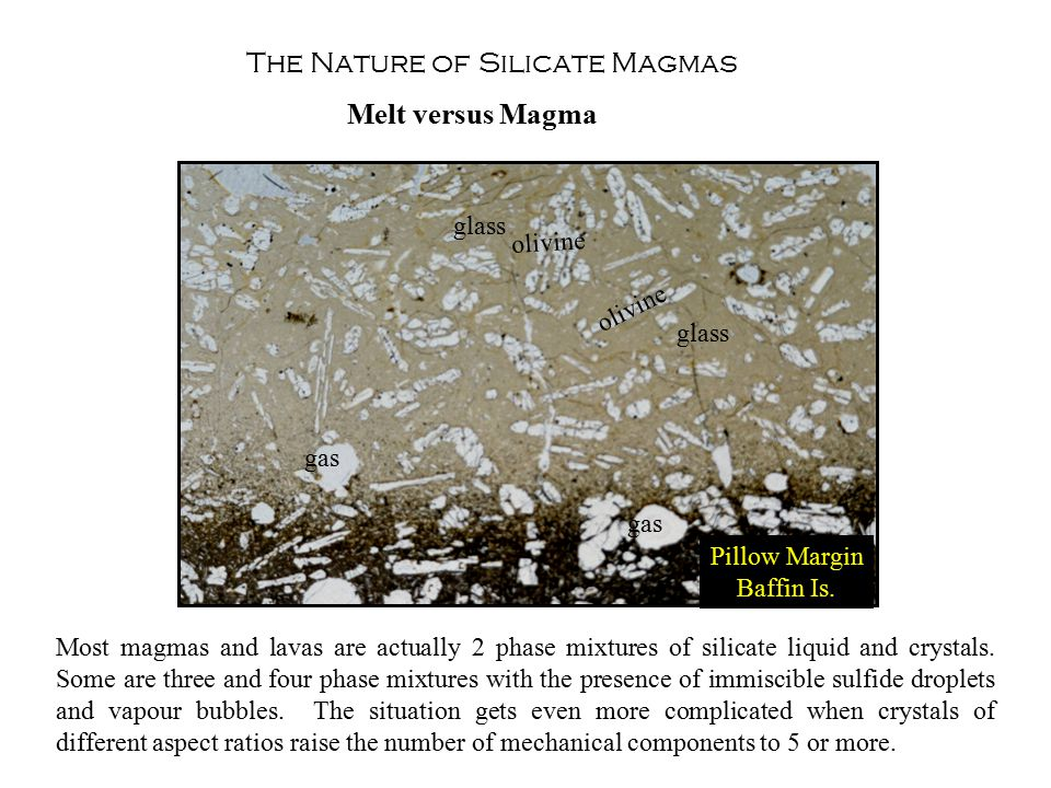 The Nature of Silicate Magmas Melt versus Magma Most magmas and lavas are actually 2 phase mixtures of silicate liquid and crystals.