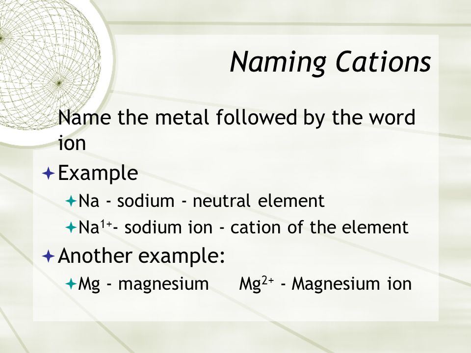 Naming Cations Name the metal followed by the word ion  Example  Na - sodium - neutral element  Na 1+ - sodium ion - cation of the element  Another example:  Mg - magnesium Mg 2+ - Magnesium ion