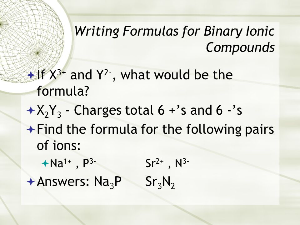 Writing Formulas for Binary Ionic Compounds  If X 3+ and Y 2-, what would be the formula.