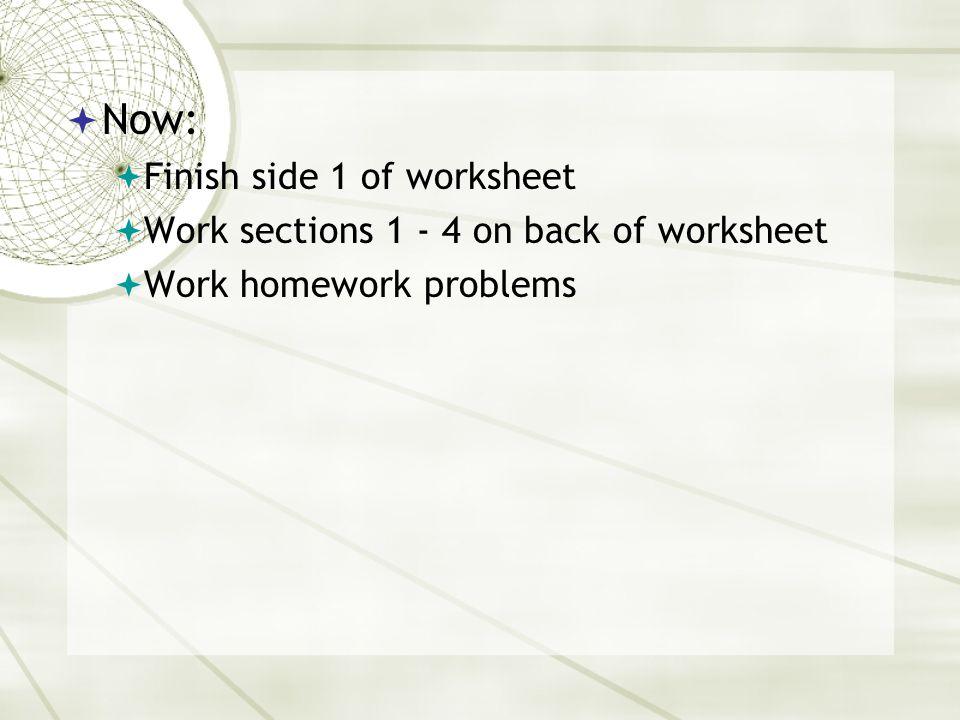  Now:  Finish side 1 of worksheet  Work sections 1 - 4 on back of worksheet  Work homework problems
