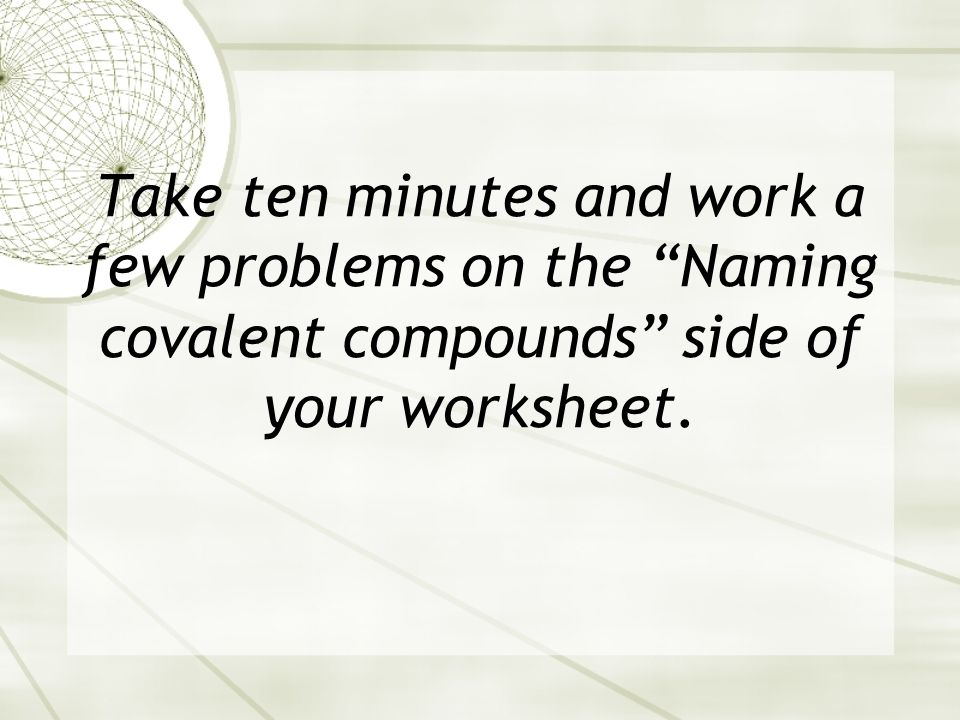 Take ten minutes and work a few problems on the Naming covalent compounds side of your worksheet.