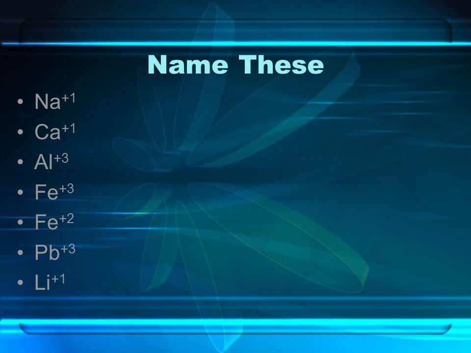 Name These Na +1 Ca +1 Al +3 Fe +3 Fe +2 Pb +3 Li +1