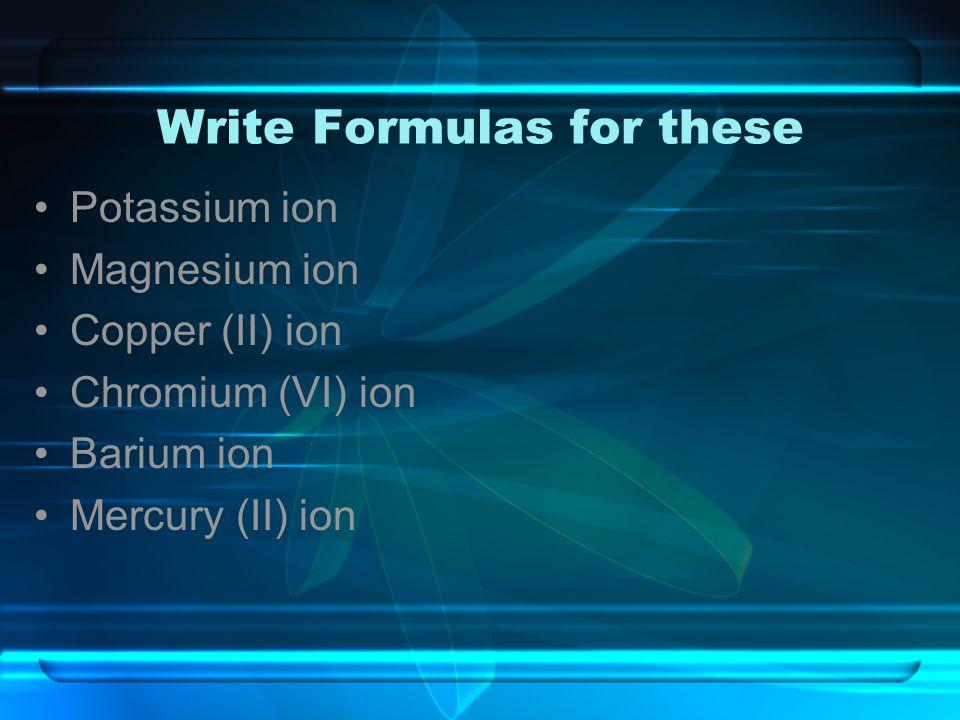 Write Formulas for these Potassium ion Magnesium ion Copper (II) ion Chromium (VI) ion Barium ion Mercury (II) ion