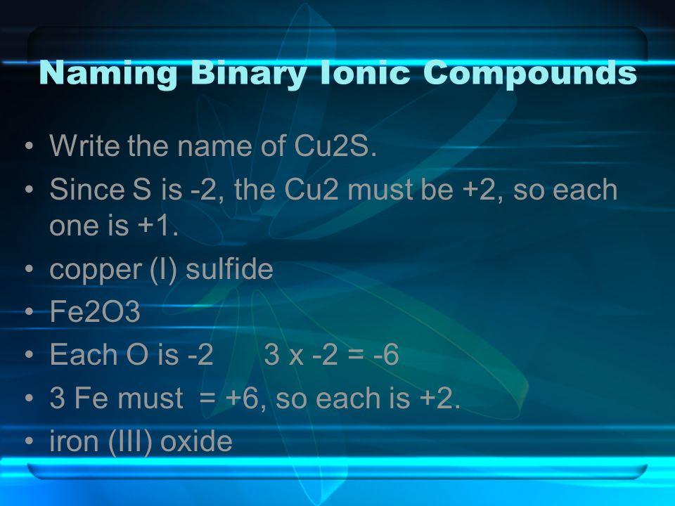 Naming Binary Ionic Compounds Write the name of Cu2S. Since S is -2, the Cu2 must be +2, so each one is +1. copper (I) sulfide Fe2O3 Each O is -2 3 x