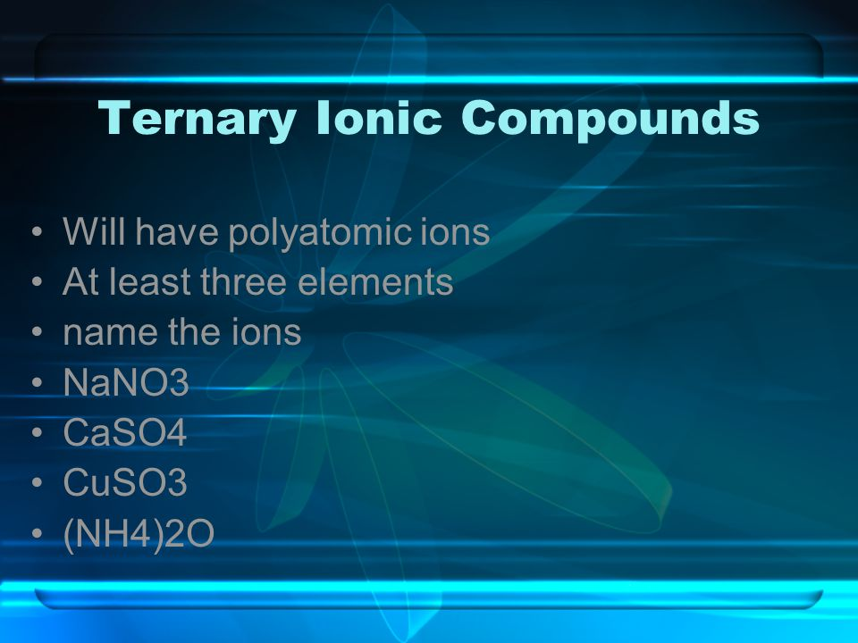 Ternary Ionic Compounds Will have polyatomic ions At least three elements name the ions NaNO3 CaSO4 CuSO3 (NH4)2O