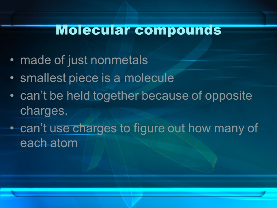 Molecular compounds made of just nonmetals smallest piece is a molecule can't be held together because of opposite charges. can't use charges to figur