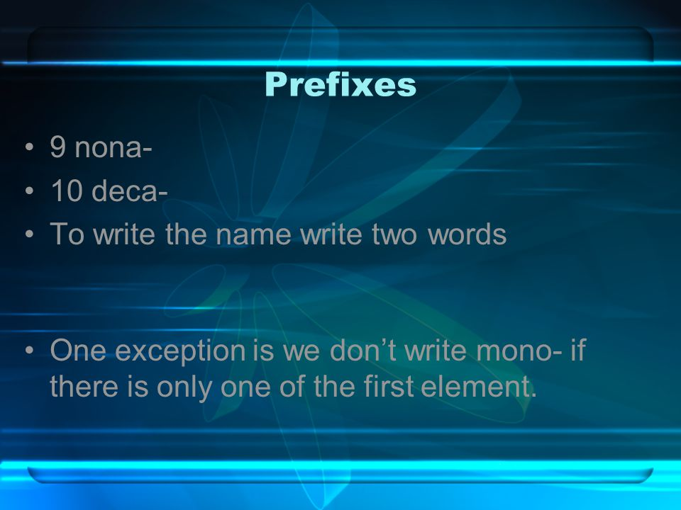 Prefixes 9 nona- 10 deca- To write the name write two words One exception is we don't write mono- if there is only one of the first element.