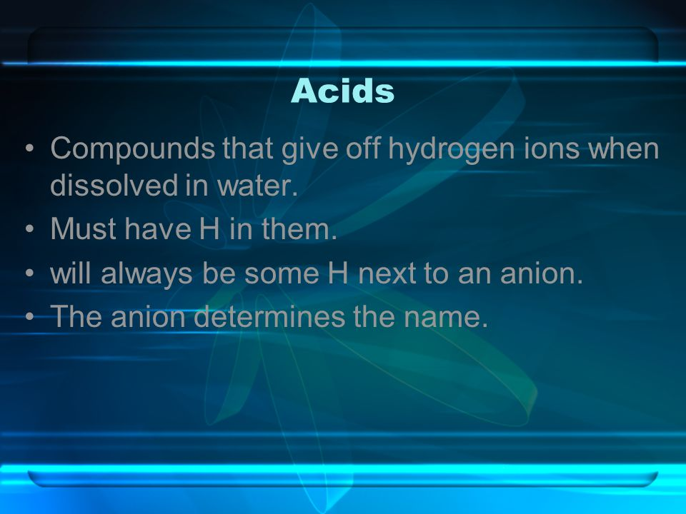 Acids Compounds that give off hydrogen ions when dissolved in water. Must have H in them. will always be some H next to an anion. The anion determines