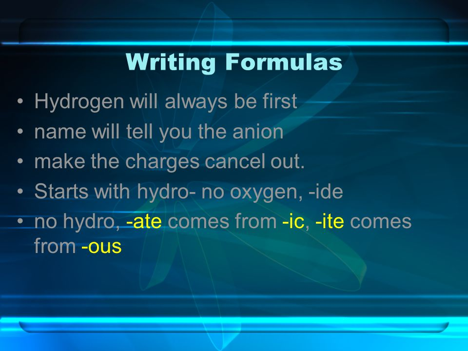 Writing Formulas Hydrogen will always be first name will tell you the anion make the charges cancel out. Starts with hydro- no oxygen, -ide no hydro,