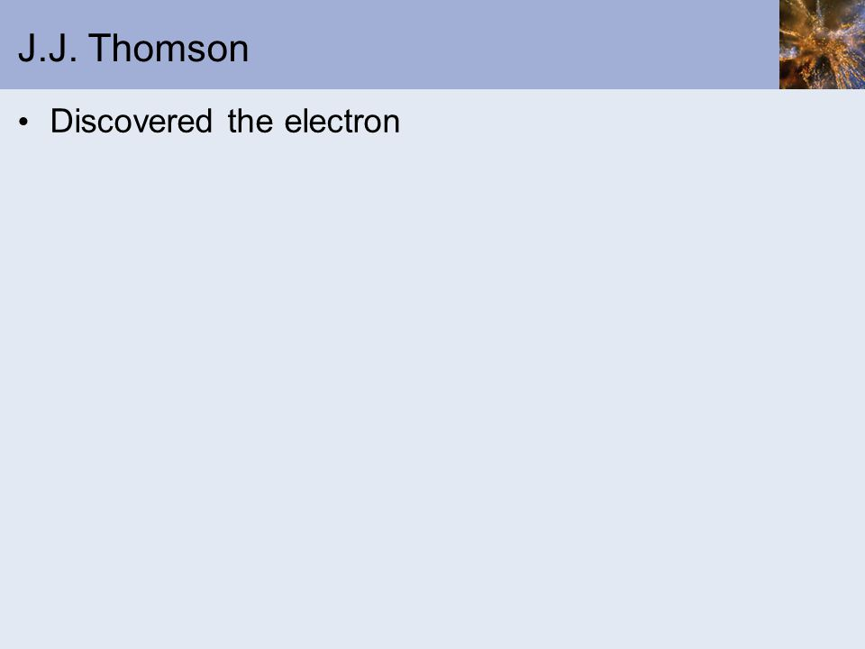 J.J. Thomson Discovered the electron