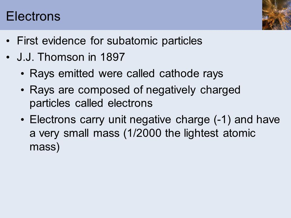 Electrons First evidence for subatomic particles J.J. Thomson in 1897 Rays emitted were called cathode rays Rays are composed of negatively charged pa