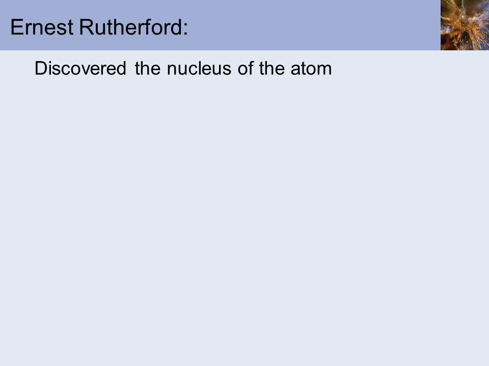 Ernest Rutherford: Discovered the nucleus of the atom
