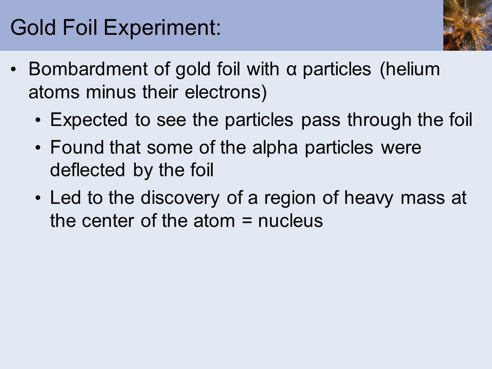 Gold Foil Experiment: Bombardment of gold foil with α particles (helium atoms minus their electrons) Expected to see the particles pass through the foil Found that some of the alpha particles were deflected by the foil Led to the discovery of a region of heavy mass at the center of the atom = nucleus