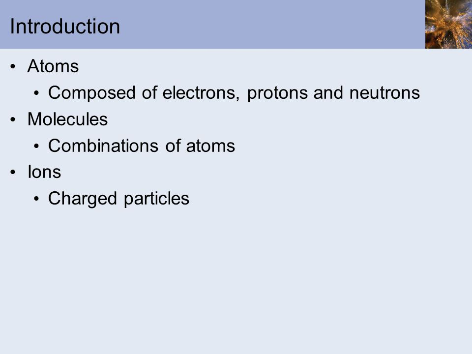 Introduction Atoms Composed of electrons, protons and neutrons Molecules Combinations of atoms Ions Charged particles