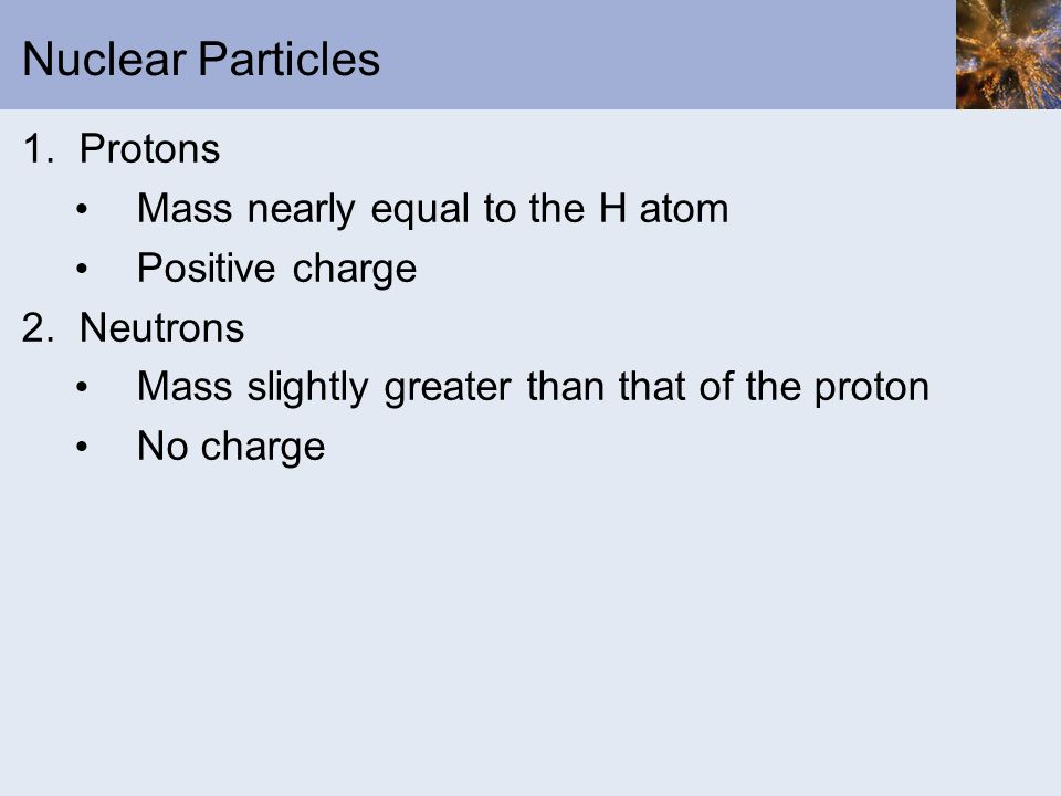 Nuclear Particles 1. Protons Mass nearly equal to the H atom Positive charge 2.