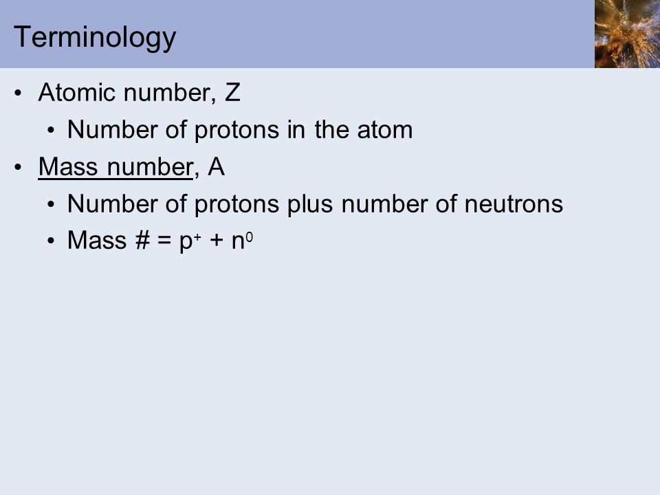 Terminology Atomic number, Z Number of protons in the atom Mass number, A Number of protons plus number of neutrons Mass # = p + + n 0