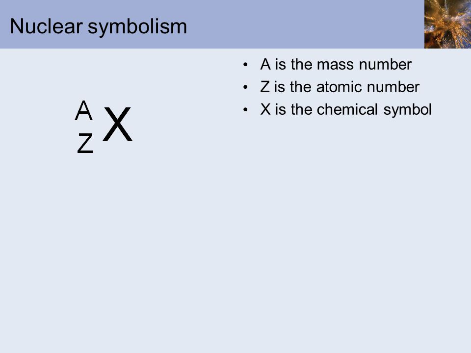 Nuclear symbolism A is the mass number Z is the atomic number X is the chemical symbol