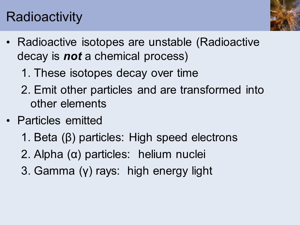 Radioactivity Radioactive isotopes are unstable (Radioactive decay is not a chemical process) 1. These isotopes decay over time 2. Emit other particle