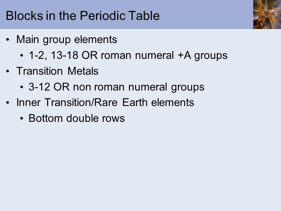 Blocks in the Periodic Table Main group elements 1-2, 13-18 OR roman numeral +A groups Transition Metals 3-12 OR non roman numeral groups Inner Transition/Rare Earth elements Bottom double rows