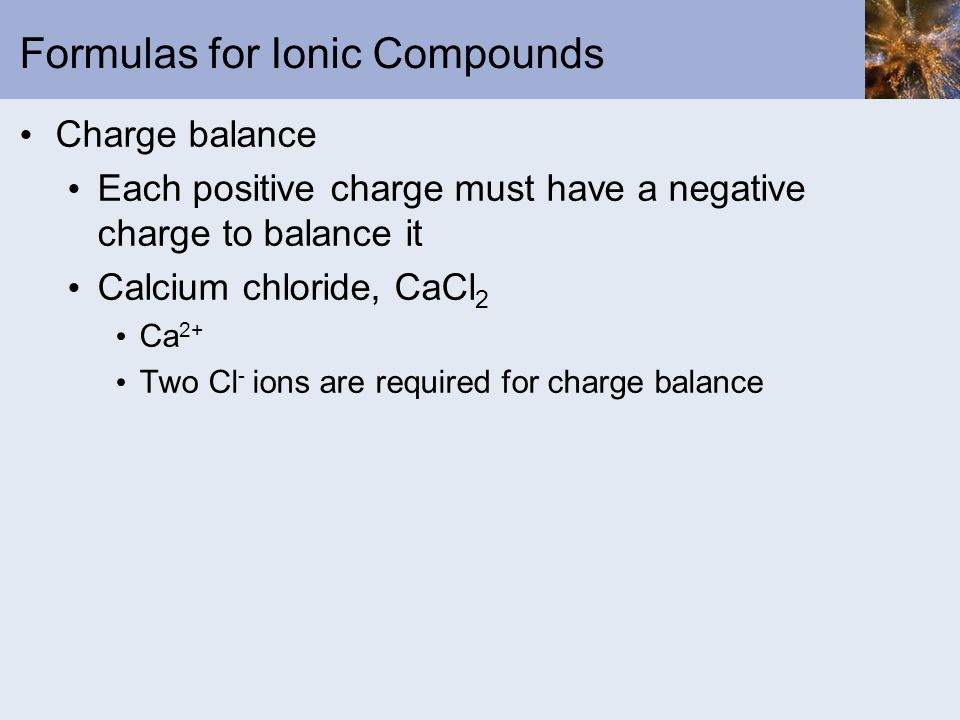 Formulas for Ionic Compounds Charge balance Each positive charge must have a negative charge to balance it Calcium chloride, CaCl 2 Ca 2+ Two Cl - ion