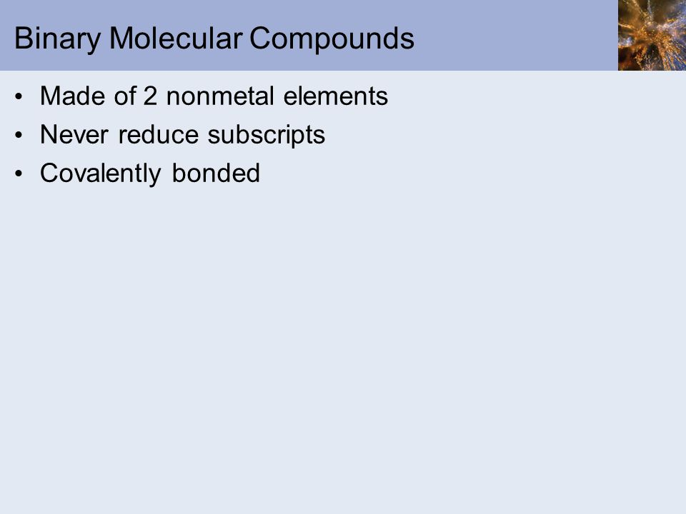 Binary Molecular Compounds Made of 2 nonmetal elements Never reduce subscripts Covalently bonded