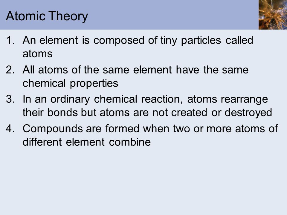 Atomic Theory 1.An element is composed of tiny particles called atoms 2.All atoms of the same element have the same chemical properties 3.In an ordinary chemical reaction, atoms rearrange their bonds but atoms are not created or destroyed 4.Compounds are formed when two or more atoms of different element combine