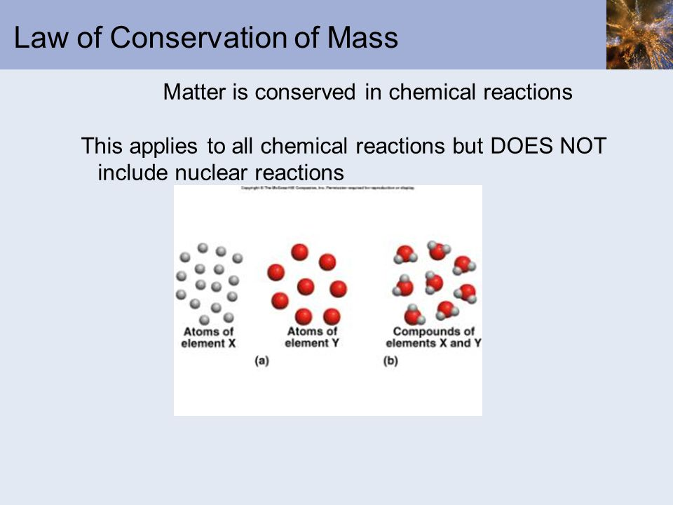 Law of Conservation of Mass Matter is conserved in chemical reactions This applies to all chemical reactions but DOES NOT include nuclear reactions