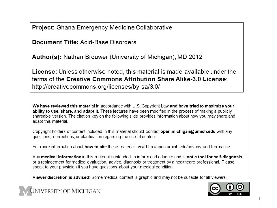 Project: Ghana Emergency Medicine Collaborative Document Title: Acid-Base Disorders Author(s): Nathan Brouwer (University of Michigan), MD 2012 License: Unless otherwise noted, this material is made available under the terms of the Creative Commons Attribution Share Alike-3.0 License: http://creativecommons.org/licenses/by-sa/3.0/ We have reviewed this material in accordance with U.S.