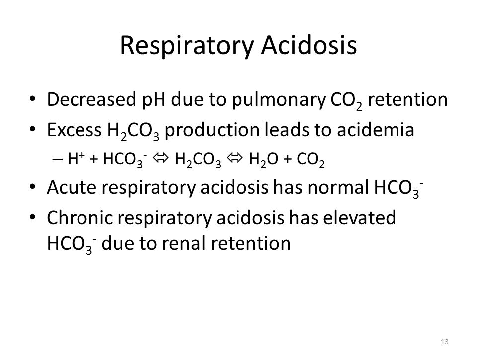 Respiratory Acidosis Decreased pH due to pulmonary CO 2 retention Excess H 2 CO 3 production leads to acidemia – H + + HCO 3 -  H 2 CO 3  H 2 O + CO 2 Acute respiratory acidosis has normal HCO 3 - Chronic respiratory acidosis has elevated HCO 3 - due to renal retention 13