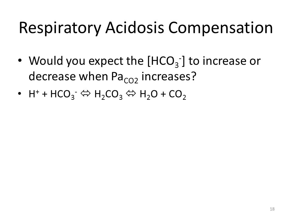 Respiratory Acidosis Compensation Would you expect the [HCO 3 - ] to increase or decrease when Pa CO2 increases.