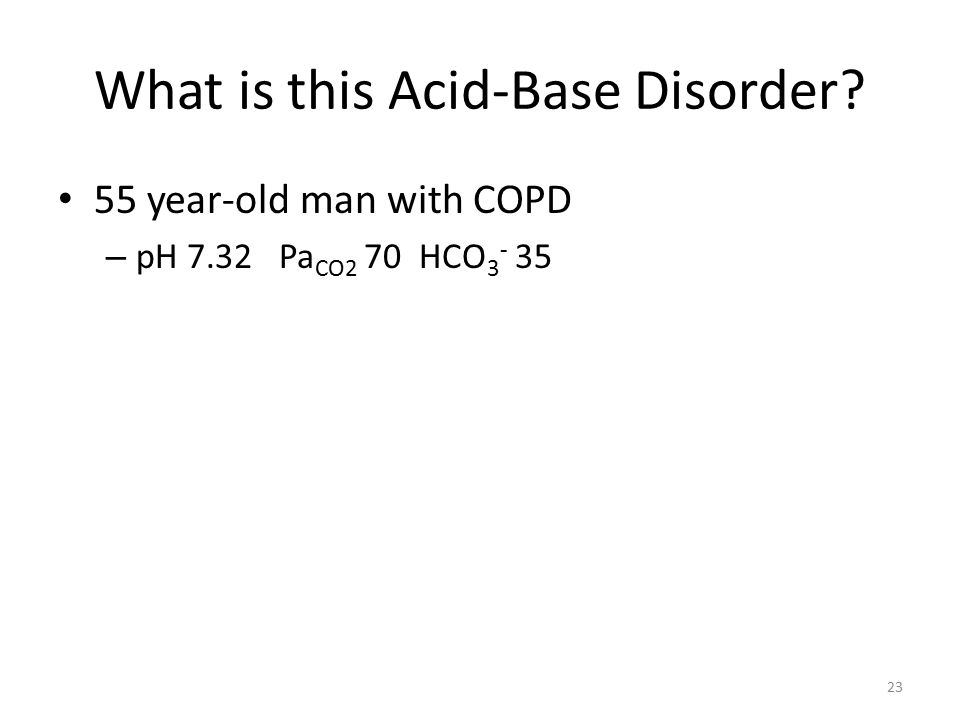 What is this Acid-Base Disorder? 55 year-old man with COPD – pH 7.32 Pa CO2 70 HCO 3 - 35 23